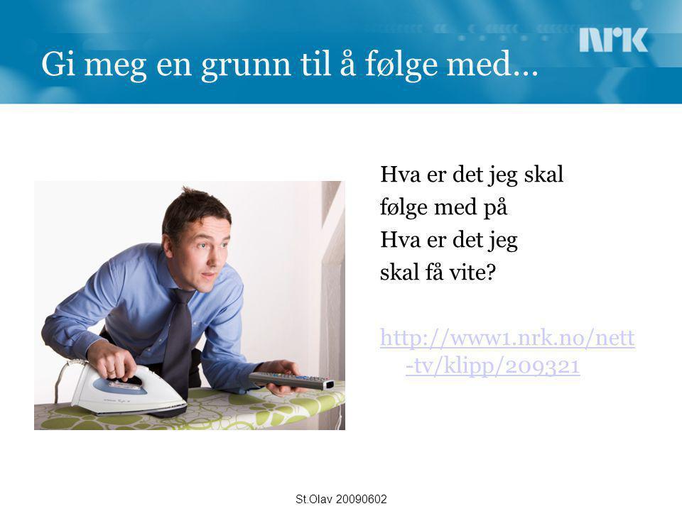 Gi meg en grunn til å følge med… Hva er det jeg skal følge med på Hva er det jeg skal få vite? http://www1.nrk.no/nett -tv/klipp/209321 St.Olav 200906