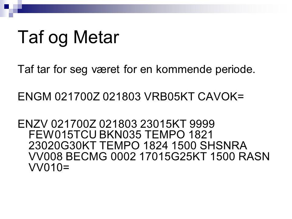 Taf og Metar Taf tar for seg været for en kommende periode. ENGM 021700Z 021803 VRB05KT CAVOK= ENZV 021700Z 021803 23015KT 9999 FEW015TCU BKN035 TEMPO