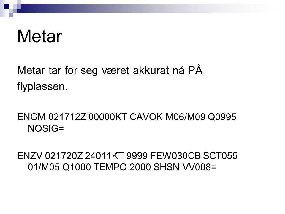 Metar Metar tar for seg været akkurat nå PÅ flyplassen. ENGM 021712Z 00000KT CAVOK M06/M09 Q0995 NOSIG= ENZV 021720Z 24011KT 9999 FEW030CB SCT055 01/M