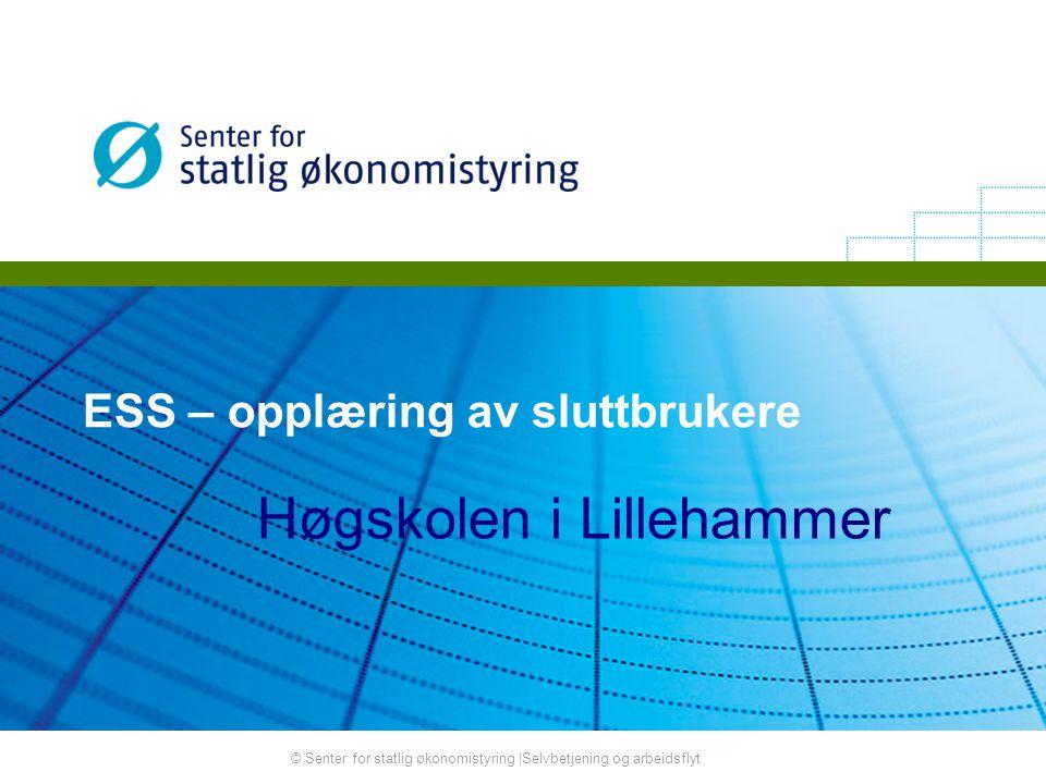 © Senter for statlig økonomistyring |Selvbetjening og arbeidsflyt ESS – opplæring av sluttbrukere Høgskolen i Lillehammer