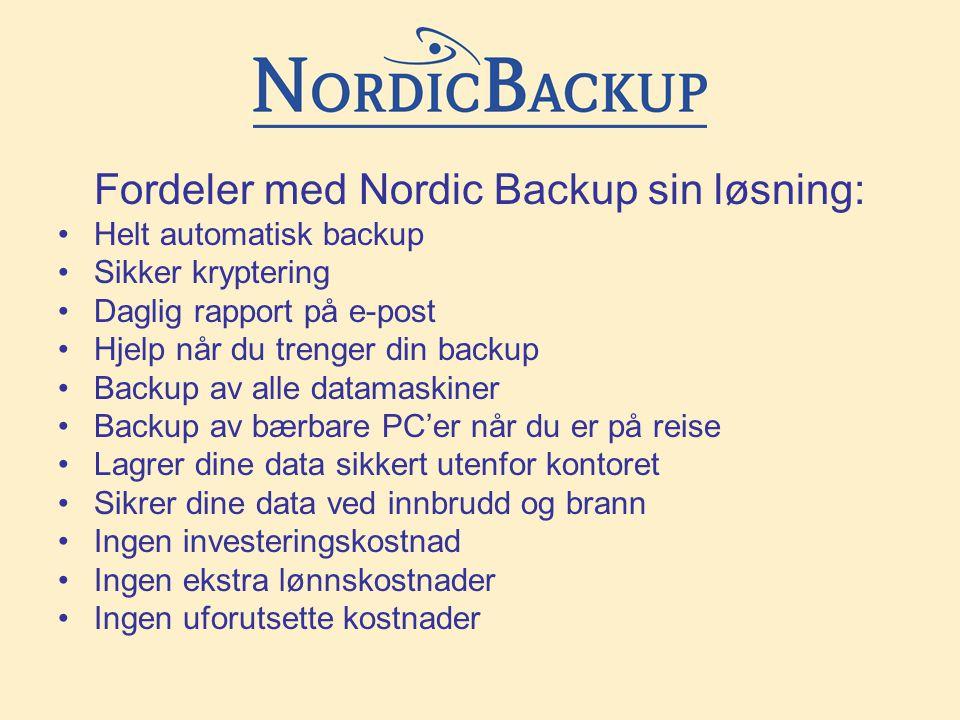Fordeler med Nordic Backup sin løsning: •Helt automatisk backup •Sikker kryptering •Daglig rapport på e-post •Hjelp når du trenger din backup •Backup av alle datamaskiner •Backup av bærbare PC'er når du er på reise •Lagrer dine data sikkert utenfor kontoret •Sikrer dine data ved innbrudd og brann •Ingen investeringskostnad •Ingen ekstra lønnskostnader •Ingen uforutsette kostnader