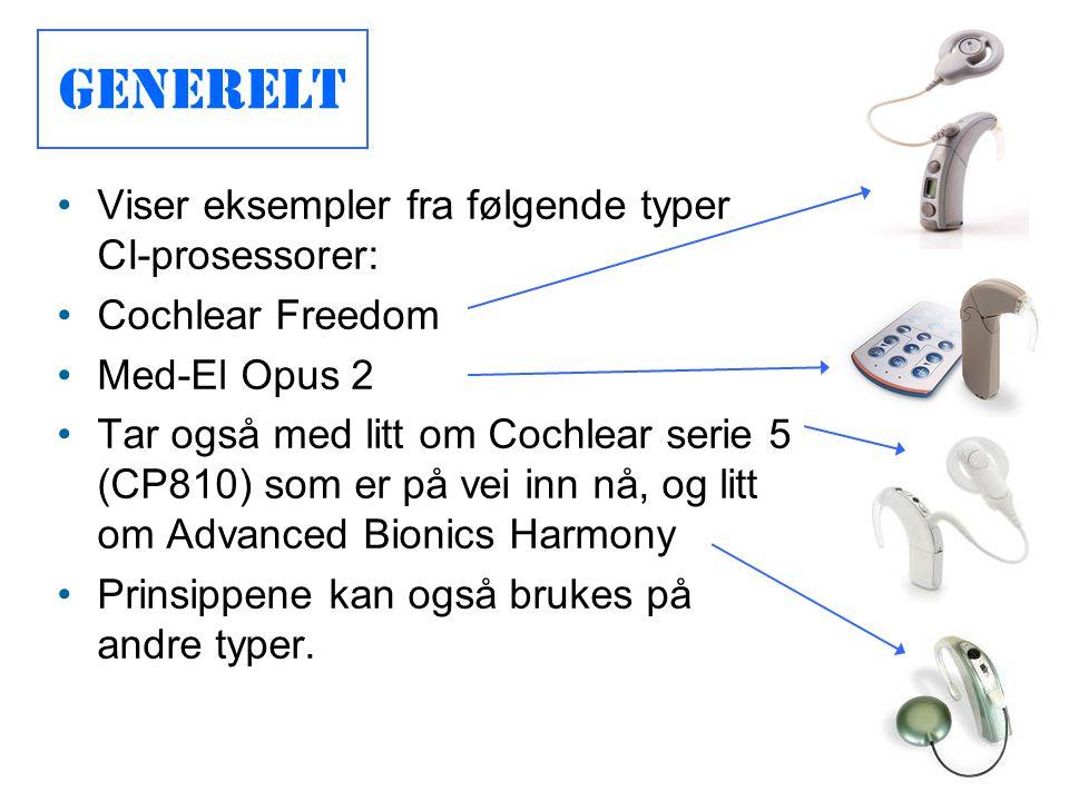 Generelt •Viser eksempler fra følgende typer CI-prosessorer: •Cochlear Freedom •Med-El Opus 2 •Tar også med litt om Cochlear serie 5 (CP810) som er på vei inn nå, og litt om Advanced Bionics Harmony •Prinsippene kan også brukes på andre typer.