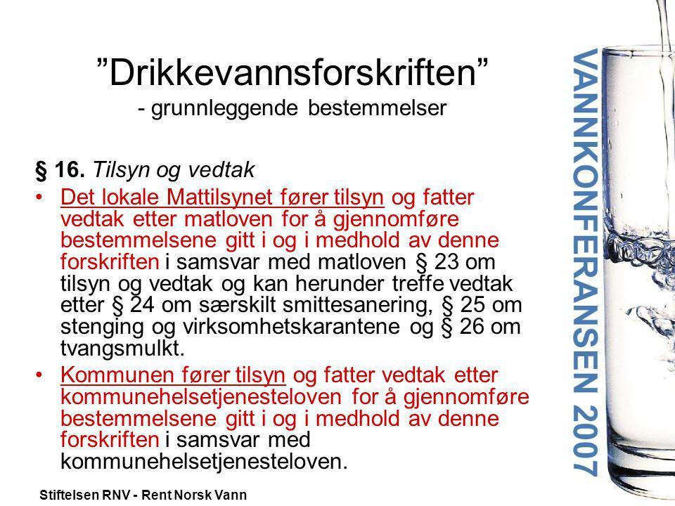 """Stiftelsen RNV - Rent Norsk Vann """"Drikkevannsforskriften"""" - grunnleggende bestemmelser § 16. Tilsyn og vedtak •Det lokale Mattilsynet fører tilsyn og"""
