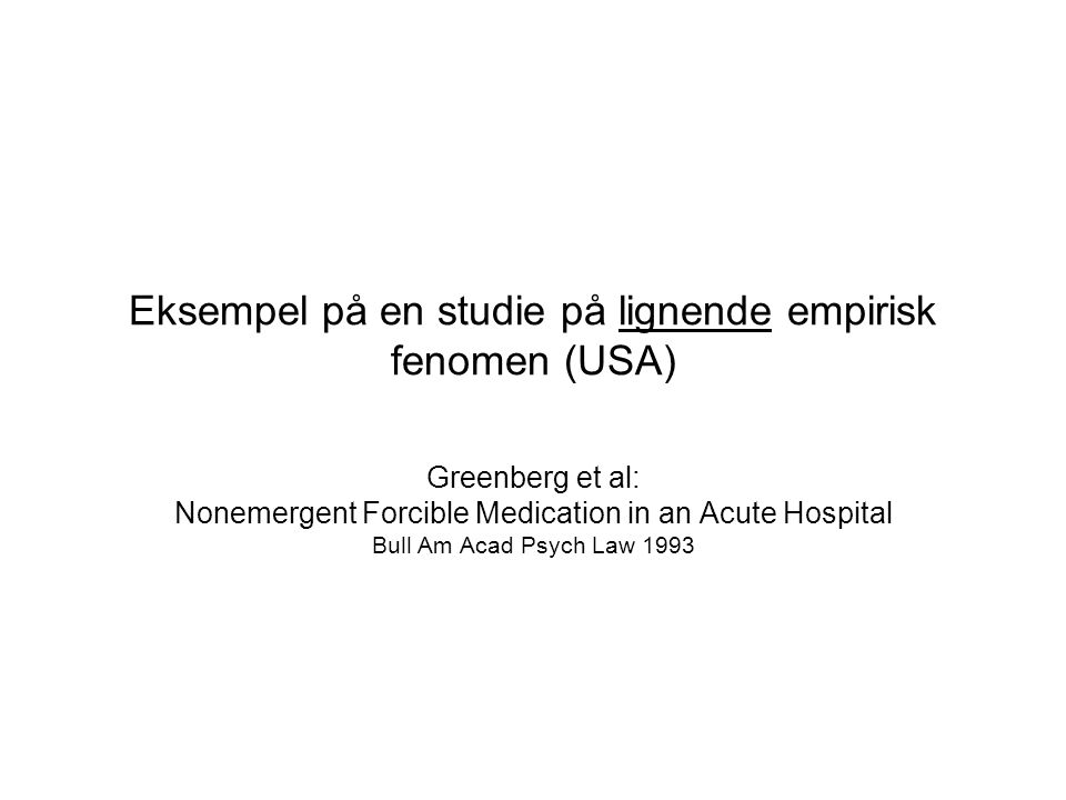 Eksempel på en studie på lignende empirisk fenomen (USA) Greenberg et al: Nonemergent Forcible Medication in an Acute Hospital Bull Am Acad Psych Law