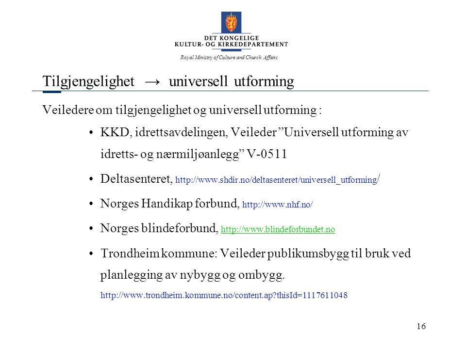 Royal Ministry of Culture and Church Affairs 16 Tilgjengelighet → universell utforming Veiledere om tilgjengelighet og universell utforming : •KKD, idrettsavdelingen, Veileder Universell utforming av idretts- og nærmiljøanlegg V-0511 •Deltasenteret, http://www.shdir.no/deltasenteret/universell_utforming / •Norges Handikap forbund, http://www.nhf.no/ •Norges blindeforbund, http://www.blindeforbundet.no http://www.blindeforbundet.no •Trondheim kommune: Veileder publikumsbygg til bruk ved planlegging av nybygg og ombygg.