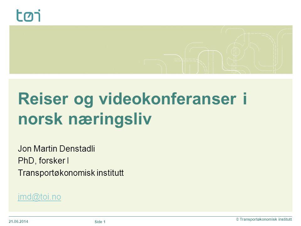 21.06.2014 © Transportøkonomisk institutt Side 1 Reiser og videokonferanser i norsk næringsliv Jon Martin Denstadli PhD, forsker I Transportøkonomisk
