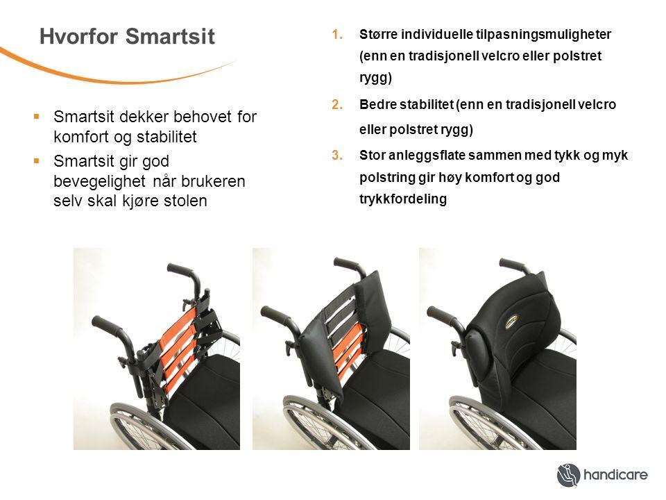 Hvorfor Smartsit 1.Større individuelle tilpasningsmuligheter (enn en tradisjonell velcro eller polstret rygg) 2.Bedre stabilitet (enn en tradisjonell velcro eller polstret rygg) 3.Stor anleggsflate sammen med tykk og myk polstring gir høy komfort og god trykkfordeling  Smartsit dekker behovet for komfort og stabilitet  Smartsit gir god bevegelighet når brukeren selv skal kjøre stolen
