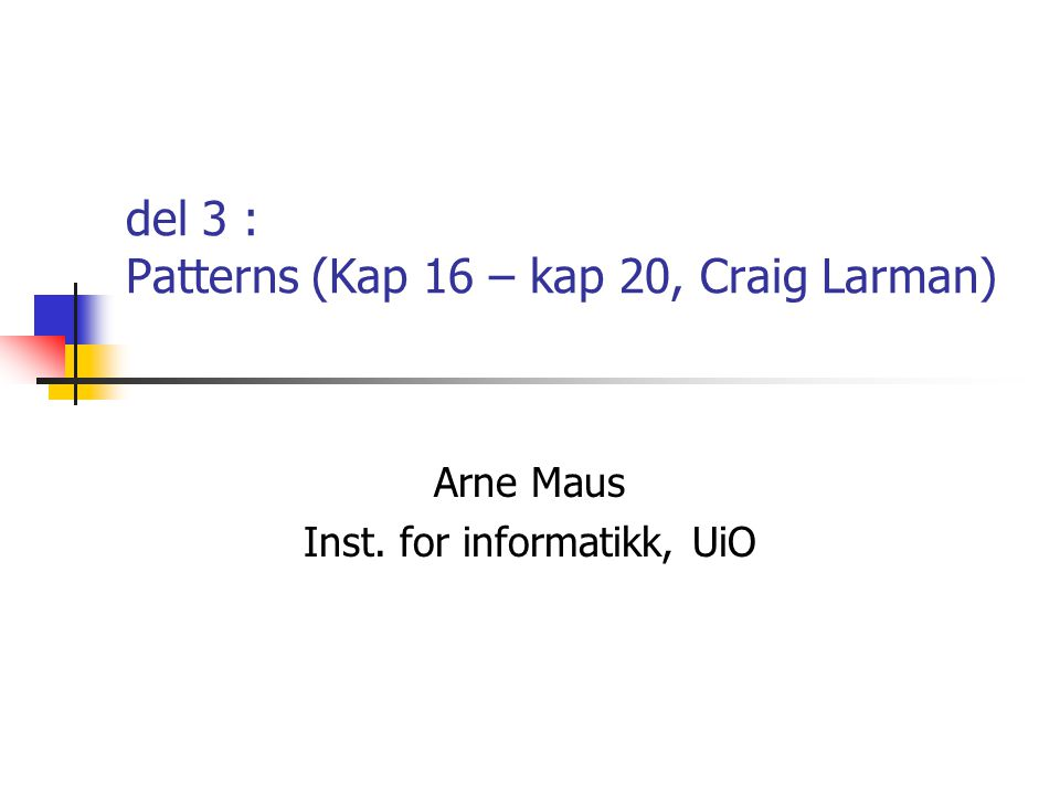 del 3 : Patterns (Kap 16 – kap 20, Craig Larman) Arne Maus Inst. for informatikk, UiO