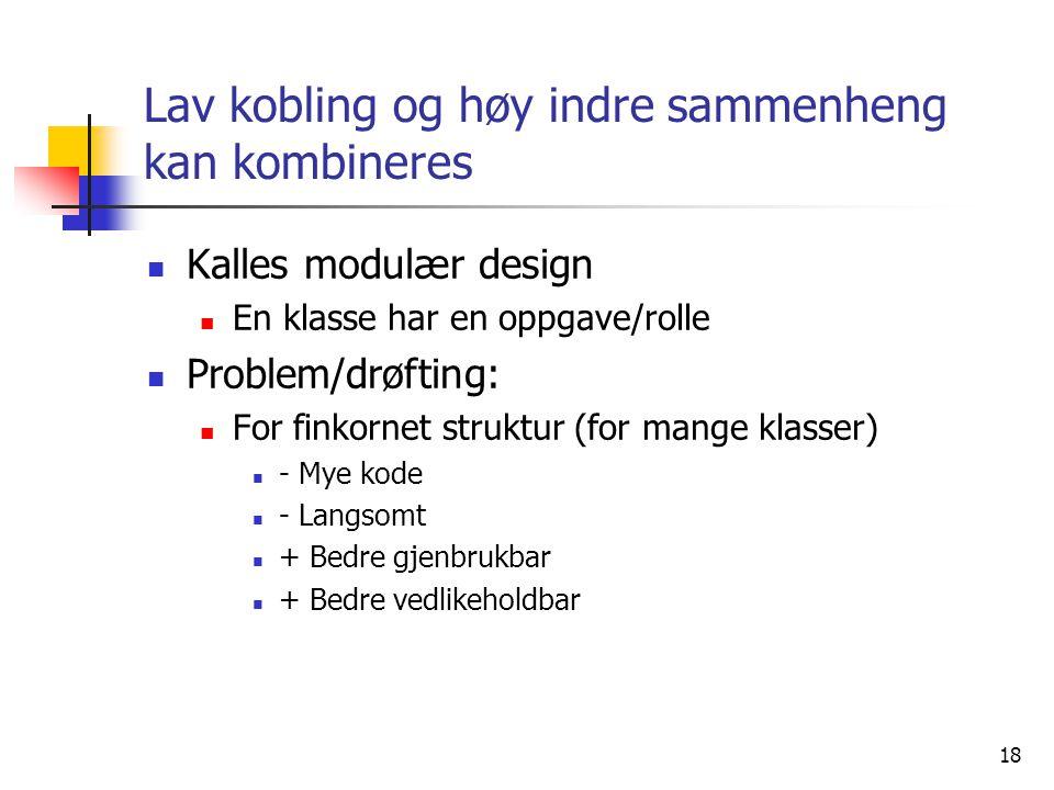 18 Lav kobling og høy indre sammenheng kan kombineres  Kalles modulær design  En klasse har en oppgave/rolle  Problem/drøfting:  For finkornet struktur (for mange klasser)  - Mye kode  - Langsomt  + Bedre gjenbrukbar  + Bedre vedlikeholdbar