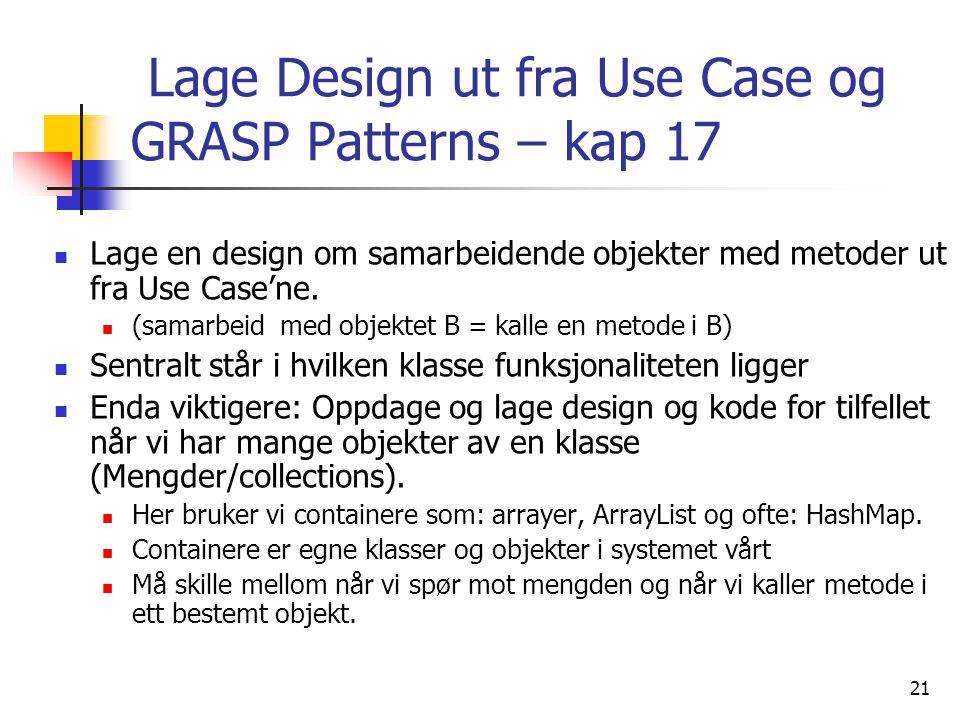 21 Lage Design ut fra Use Case og GRASP Patterns – kap 17  Lage en design om samarbeidende objekter med metoder ut fra Use Case'ne.