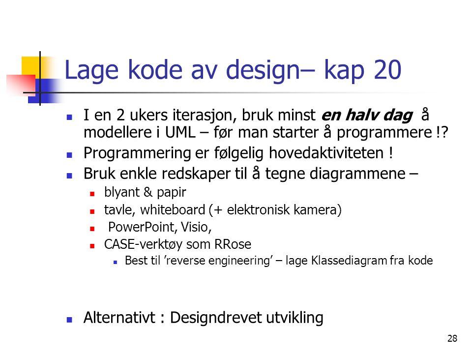 28 Lage kode av design– kap 20  I en 2 ukers iterasjon, bruk minst en halv dag å modellere i UML – før man starter å programmere !.