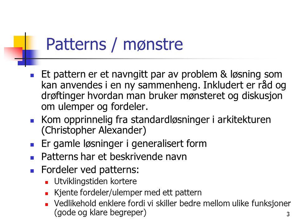 3 Patterns / mønstre  Et pattern er et navngitt par av problem & løsning som kan anvendes i en ny sammenheng.