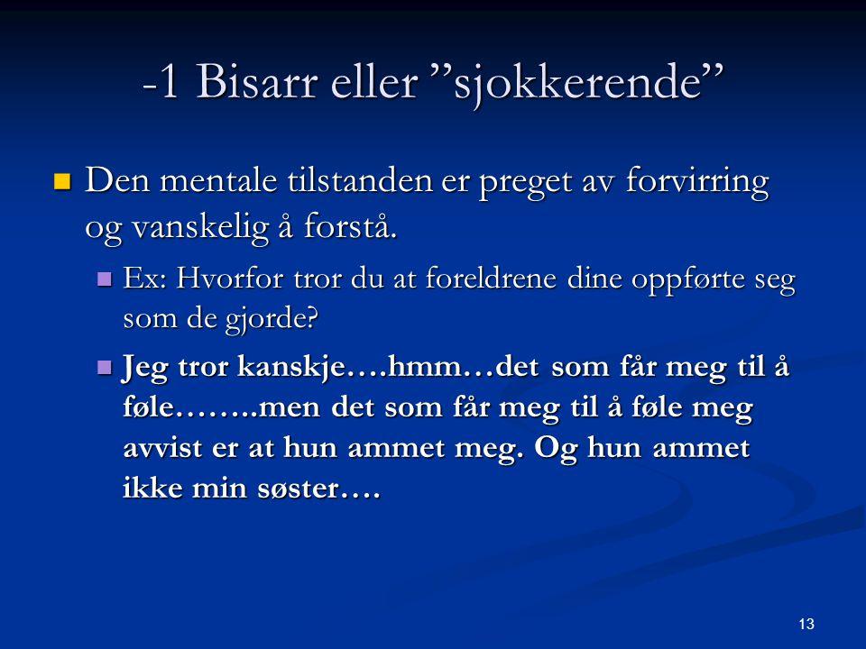 13 -1 Bisarr eller sjokkerende  Den mentale tilstanden er preget av forvirring og vanskelig å forstå.