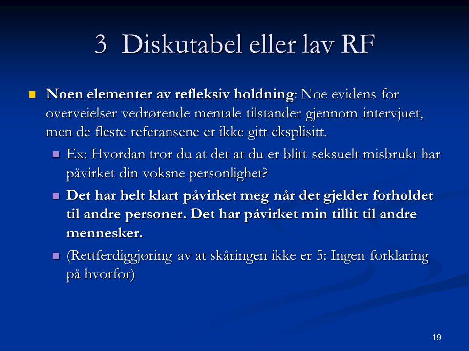 19 3 Diskutabel eller lav RF  Noen elementer av refleksiv holdning: Noe evidens for overveielser vedrørende mentale tilstander gjennom intervjuet, men de fleste referansene er ikke gitt eksplisitt.