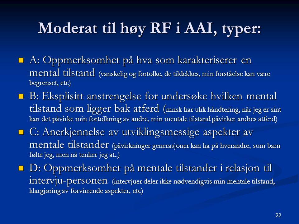 22 Moderat til høy RF i AAI, typer:  A: Oppmerksomhet på hva som karakteriserer en mental tilstand (vanskelig og fortolke, de tildekkes, min forståelse kan være begrenset, etc)  B: Eksplisitt anstrengelse for undersøke hvilken mental tilstand som ligger bak atferd ( mnsk har ulik håndtering, når jeg er sint kan det påvirke min fortolkning av andre, min mentale tilstand påvirker andres atferd)  C: Anerkjennelse av utviklingsmessige aspekter av mentale tilstander (påvirkninger generasjoner kan ha på hverandre, som barn følte jeg, men nå tenker jeg at..)  D: Oppmerksomhet på mentale tilstander i relasjon til intervju-personen (intervjuer deler ikke nødvendigvis min mentale tilstand, klargjøring av forvirrende aspekter, etc)