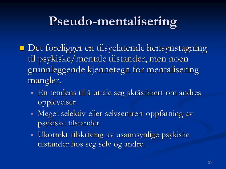 33 Pseudo-mentalisering  Det foreligger en tilsyelatende hensynstagning til psykiske/mentale tilstander, men noen grunnleggende kjennetegn for mentalisering mangler.