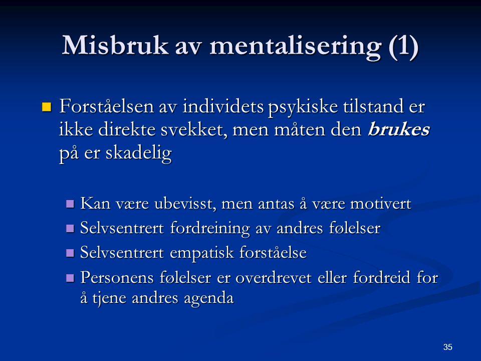 35 Misbruk av mentalisering (1)  Forståelsen av individets psykiske tilstand er ikke direkte svekket, men måten den brukes på er skadelig  Kan være ubevisst, men antas å være motivert  Selvsentrert fordreining av andres følelser  Selvsentrert empatisk forståelse  Personens følelser er overdrevet eller fordreid for å tjene andres agenda