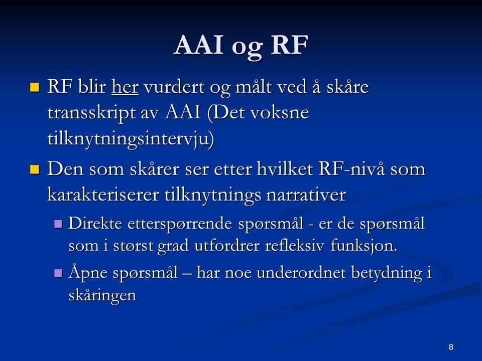 8 AAI og RF  RF blir her vurdert og målt ved å skåre transskript av AAI (Det voksne tilknytningsintervju)  Den som skårer ser etter hvilket RF-nivå som karakteriserer tilknytnings narrativer  Direkte etterspørrende spørsmål - er de spørsmål som i størst grad utfordrer refleksiv funksjon.