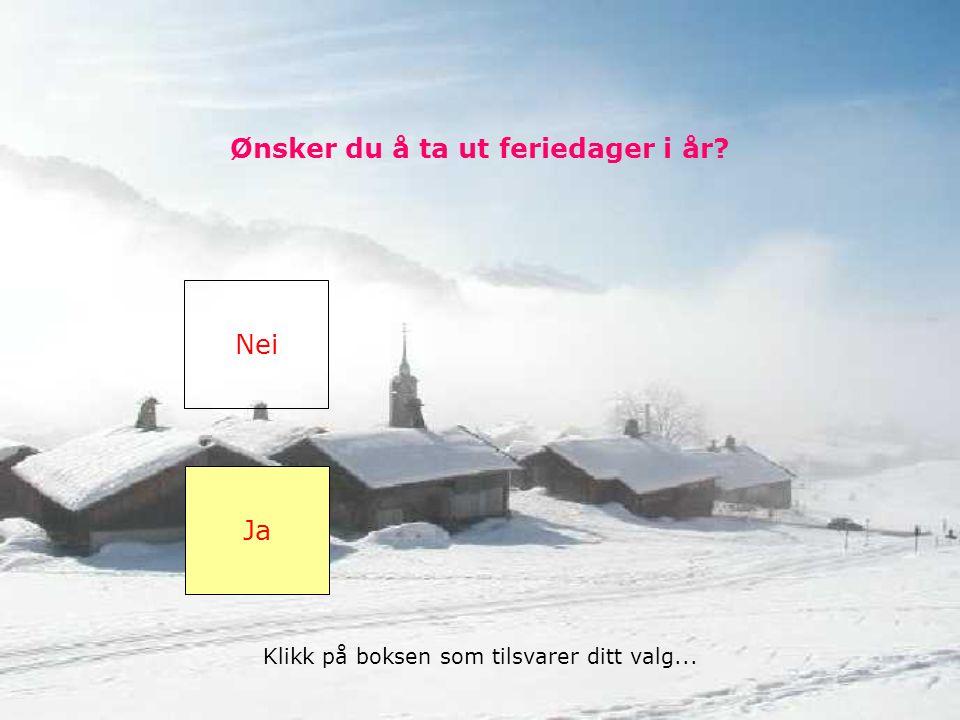 Ønsker du å ta ut feriedager i år Nei Ja Klikk på boksen som tilsvarer ditt valg...
