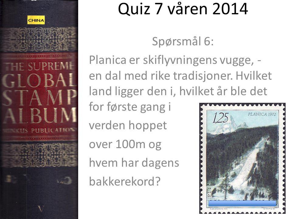 Quiz 7 våren 2014 Spørsmål 6: Planica er skiflyvningens vugge, - en dal med rike tradisjoner. Hvilket land ligger den i, hvilket år ble det for første