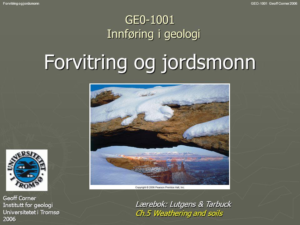 GEO-1001 Geoff Corner 2006Forvitring og jordsmonn GE0-1001 Innføring i geologi Forvitring og jordsmonn Geoff Corner Institutt for geologi Universitetet i Tromsø 2006 Lærebok: Lutgens & Tarbuck Ch.5 Weathering and soils