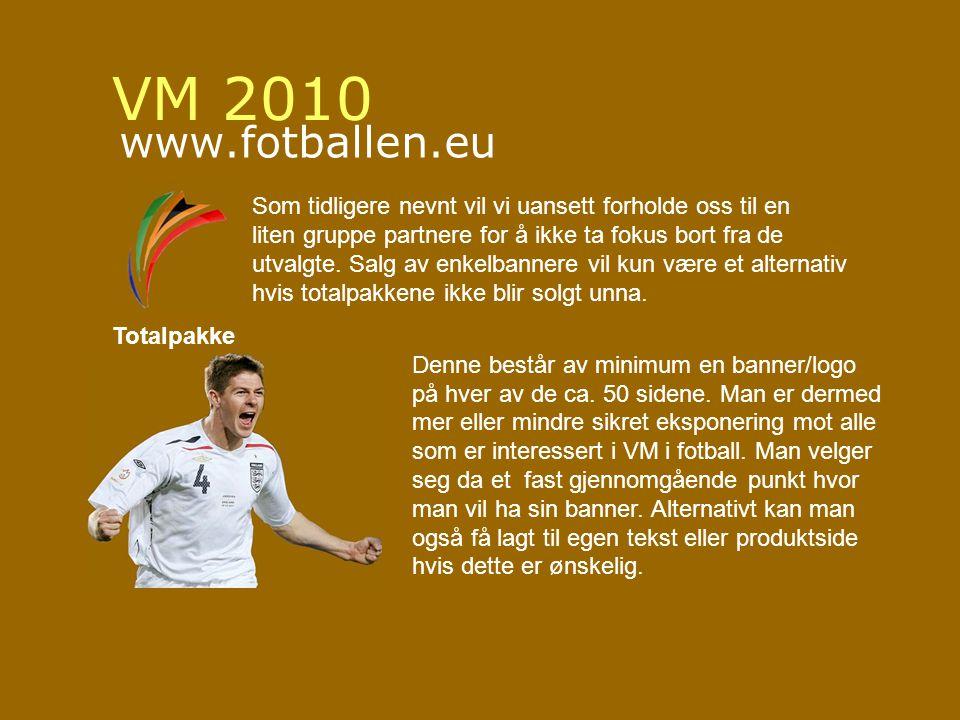 VM 2010 www.fotballen.eu Som tidligere nevnt vil vi uansett forholde oss til en liten gruppe partnere for å ikke ta fokus bort fra de utvalgte.