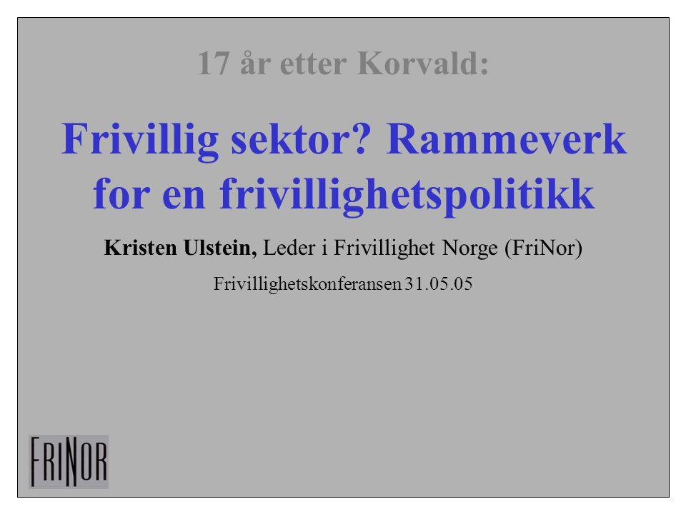 17 år etter Korvald: Frivillig sektor? Rammeverk for en frivillighetspolitikk Kristen Ulstein, Leder i Frivillighet Norge (FriNor) Frivillighetskonfer