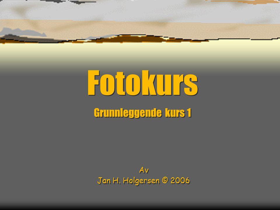 Fotokurs Grunnleggende kurs 1 Av Jan H.Holgersen © 2006 Fotokurs Grunnleggende kurs 1 Av Jan H.