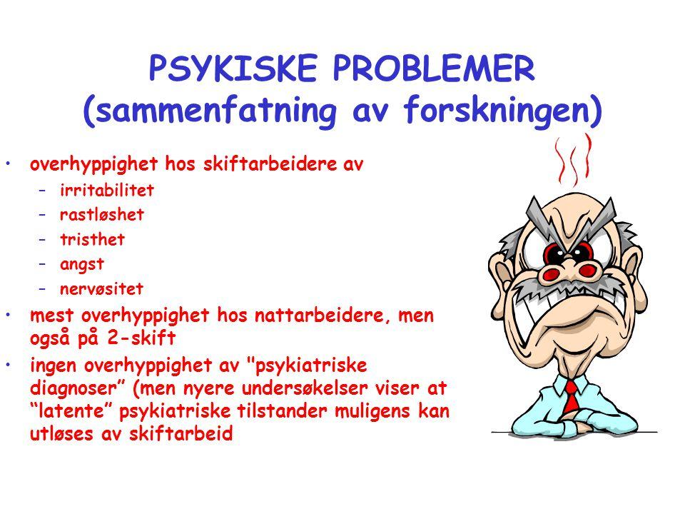 PSYKISKE PROBLEMER (sammenfatning av forskningen) •overhyppighet hos skiftarbeidere av –irritabilitet –rastløshet –tristhet –angst –nervøsitet •mest o