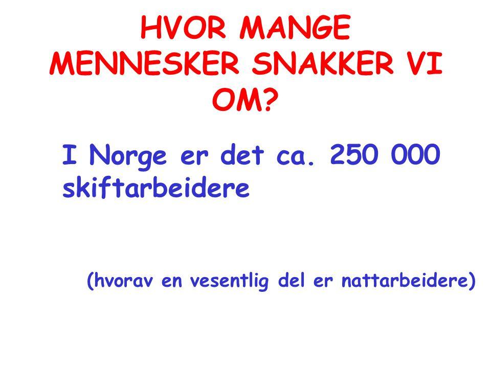 HVOR MANGE MENNESKER SNAKKER VI OM? I Norge er det ca. 250 000 skiftarbeidere (hvorav en vesentlig del er nattarbeidere)