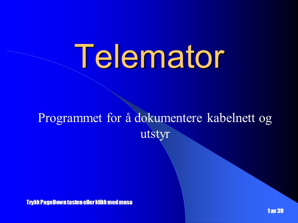 Telemator Programmet for å dokumentere kabelnett og utstyr Trykk PageDown tasten eller klikk med musa 1 av 39
