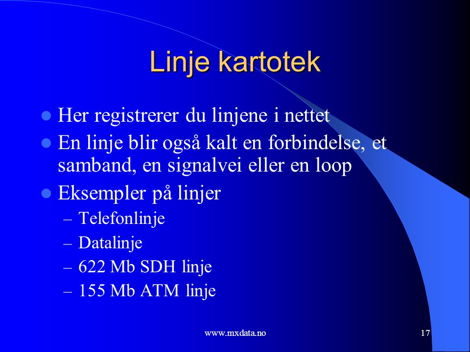 www.mxdata.no17 Linje kartotek  Her registrerer du linjene i nettet  En linje blir også kalt en forbindelse, et samband, en signalvei eller en loop