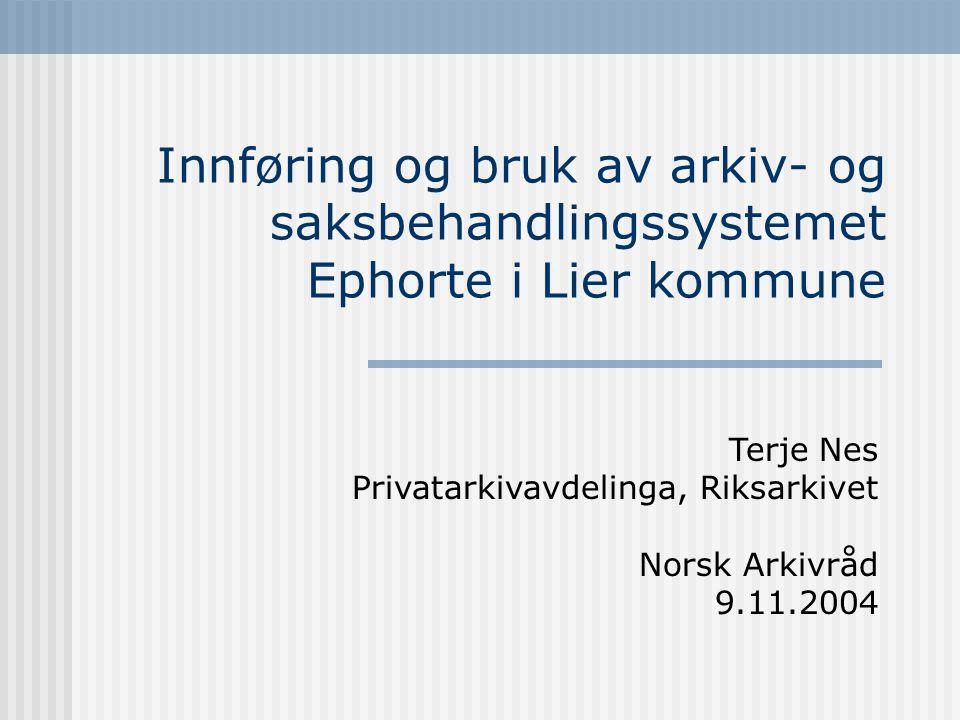 Innføring og bruk av arkiv- og saksbehandlingssystemet Ephorte i Lier kommune Terje Nes Privatarkivavdelinga, Riksarkivet Norsk Arkivråd 9.11.2004