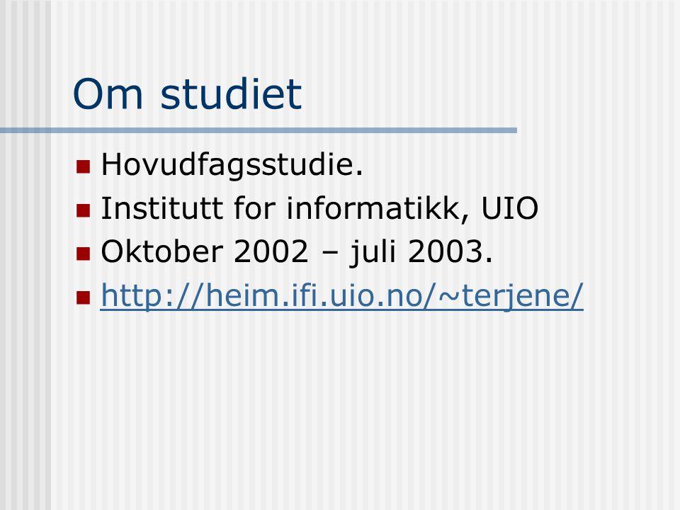 Om studiet  Hovudfagsstudie.  Institutt for informatikk, UIO  Oktober 2002 – juli 2003.  http://heim.ifi.uio.no/~terjene/ http://heim.ifi.uio.no/~