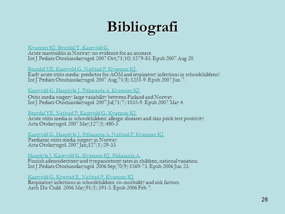 26 Bibliografi Kvaerner KJ, Bentdal Y, Karevold G. Kvaerner KJ, Bentdal Y, Karevold G. Acute mastoiditis in Norway: no evidence for an increase. Int J
