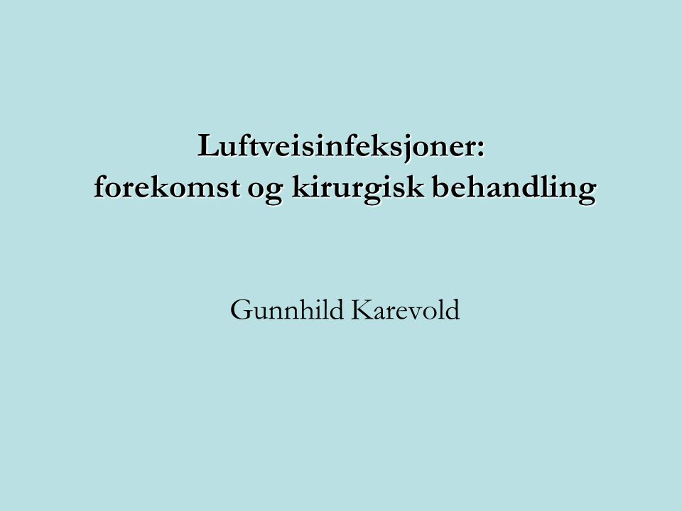 Luftveisinfeksjoner: forekomst og kirurgisk behandling Gunnhild Karevold
