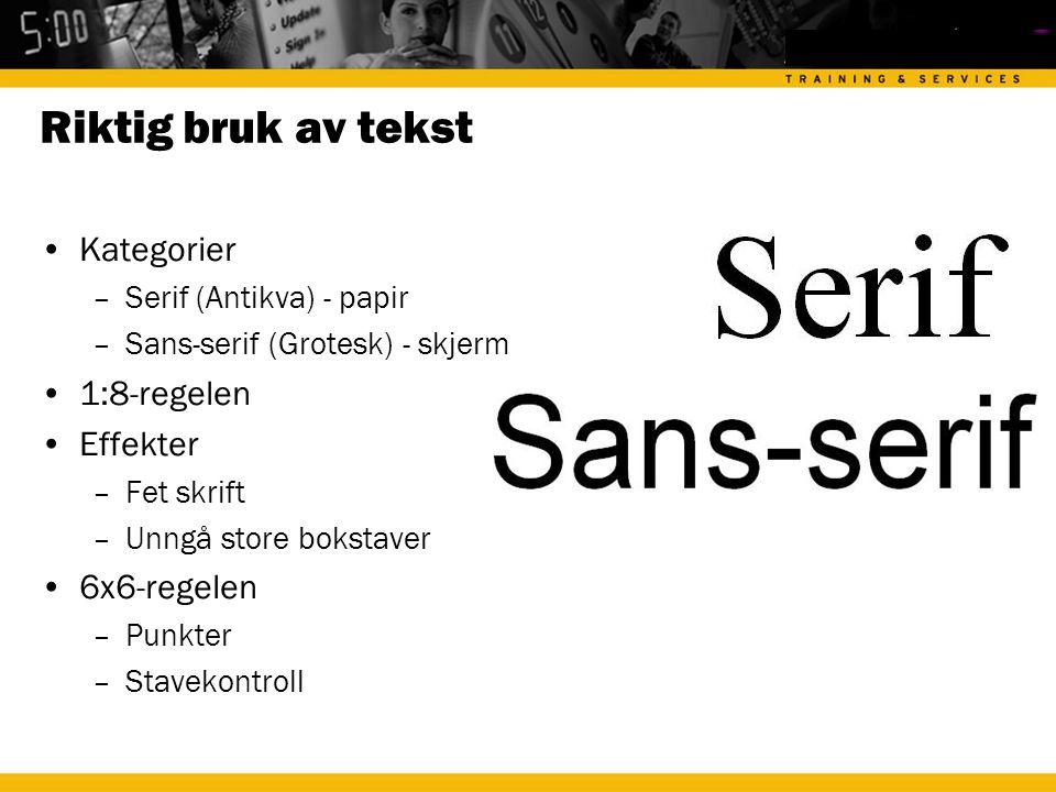Riktig bruk av tekst •Kategorier –Serif (Antikva) - papir –Sans-serif (Grotesk) - skjerm •1:8-regelen •Effekter –Fet skrift –Unngå store bokstaver •6x6-regelen –Punkter –Stavekontroll