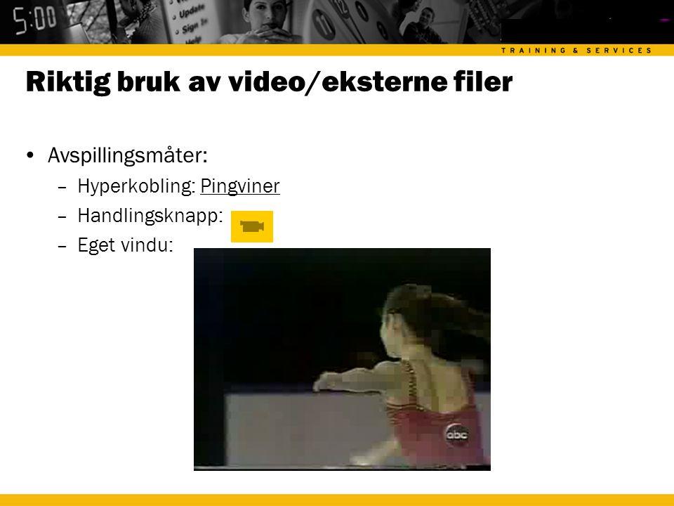 Riktig bruk av video/eksterne filer •Avspillingsmåter: –Hyperkobling: PingvinerPingviner –Handlingsknapp: –Eget vindu: