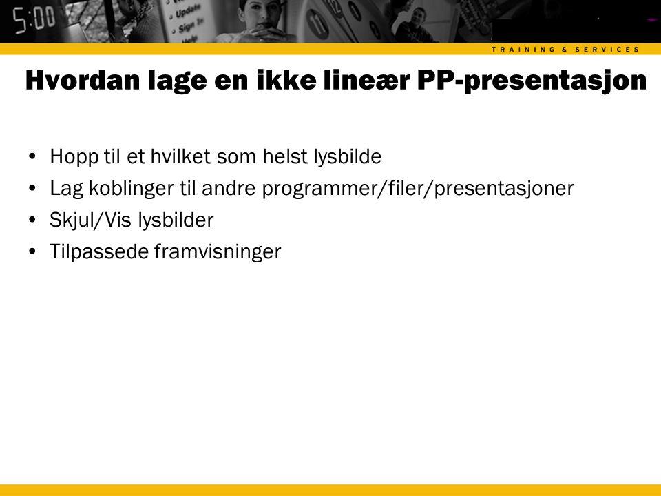 Hvordan lage en ikke lineær PP-presentasjon •Hopp til et hvilket som helst lysbilde •Lag koblinger til andre programmer/filer/presentasjoner •Skjul/Vis lysbilder •Tilpassede framvisninger