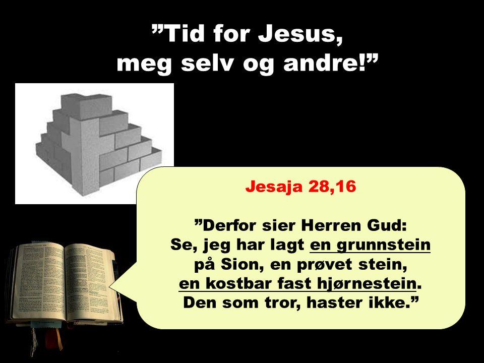 """""""Tid for Jesus, meg selv og andre!"""" Jesaja 28,16 """"Derfor sier Herren Gud: Se, jeg har lagt en grunnstein på Sion, en prøvet stein, en kostbar fast hjø"""