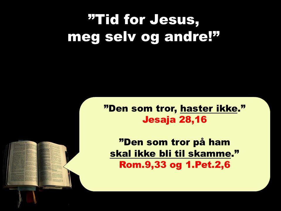 """""""Tid for Jesus, meg selv og andre!"""" """"Den som tror, haster ikke."""" Jesaja 28,16 """"Den som tror på ham skal ikke bli til skamme."""" Rom.9,33 og 1.Pet.2,6"""