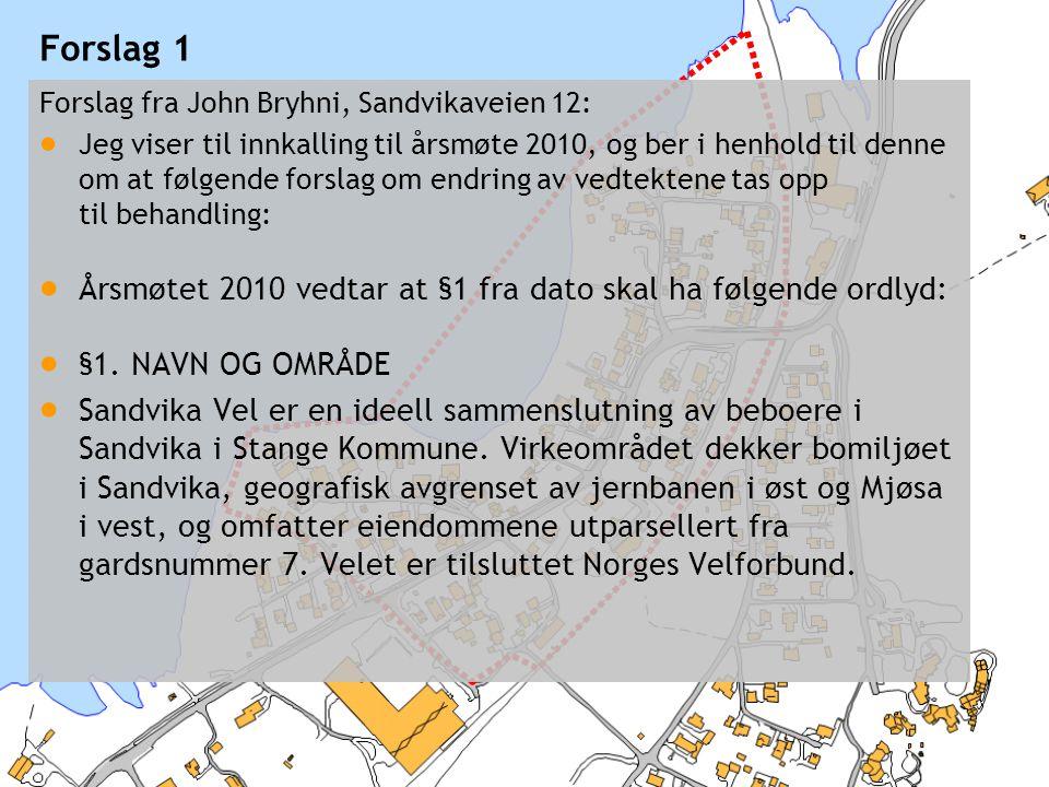 © 2010 Sandvika Vel Forslag 1 Forslag fra John Bryhni, Sandvikaveien 12:  Jeg viser til innkalling til årsmøte 2010, og ber i henhold til denne om at følgende forslag om endring av vedtektene tas opp til behandling:  Årsmøtet 2010 vedtar at §1 fra dato skal ha følgende ordlyd:  §1.