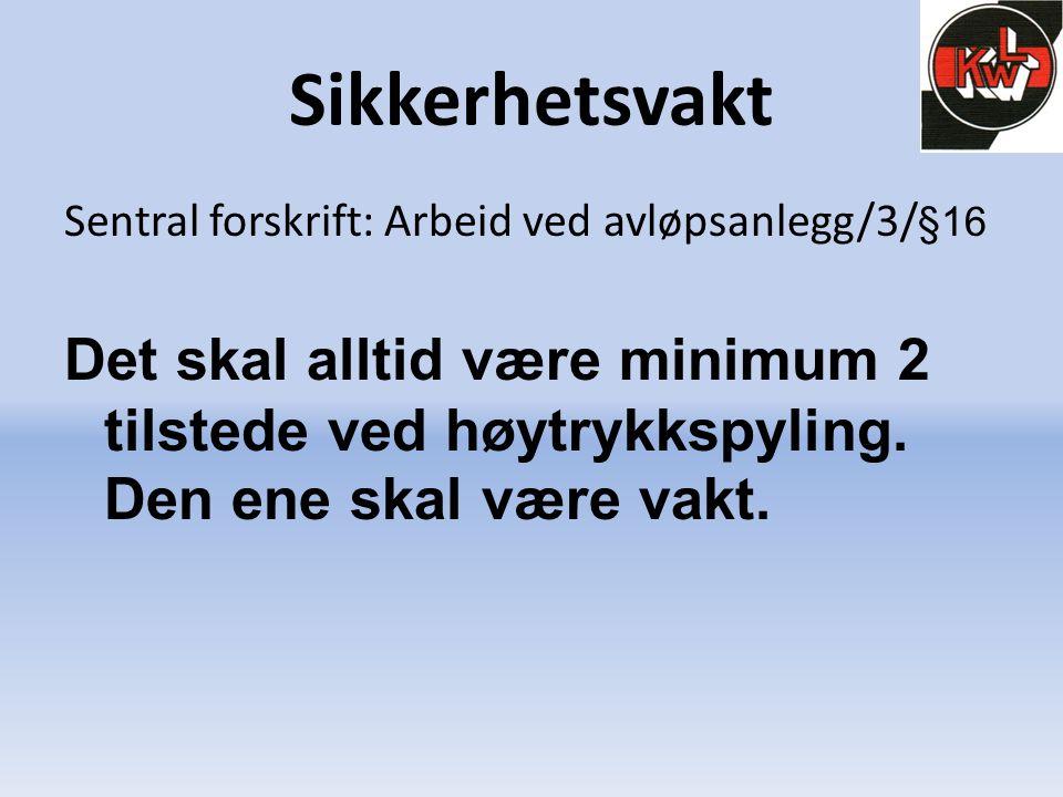 Sikkerhetsvakt Sentral forskrift: Arbeid ved avløpsanlegg/3/ §16 Det skal alltid være minimum 2 tilstede ved høytrykkspyling. Den ene skal være vakt.