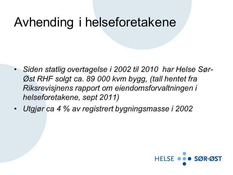 Avhending i helseforetakene •Siden statlig overtagelse i 2002 til 2010 har Helse Sør- Øst RHF solgt ca. 89 000 kvm bygg, (tall hentet fra Riksrevisjne