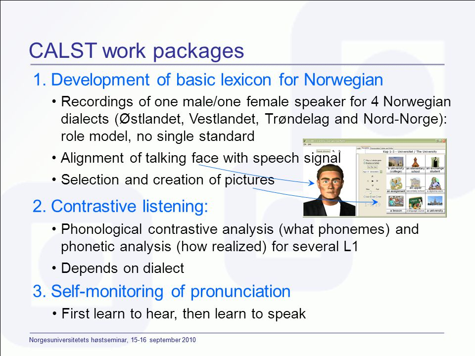 Norgesuniversitetets høstseminar, 15-16 september 2010 CALST work packages 1.Development of basic lexicon for Norwegian 2.Contrastive listening: 3.Self-monitoring of pronunciation •Phonological contrastive analysis (what phonemes) and phonetic analysis (how realized) for several L1 •Depends on dialect •First learn to hear, then learn to speak •Recordings of one male/one female speaker for 4 Norwegian dialects (Østlandet, Vestlandet, Trøndelag and Nord-Norge): role model, no single standard •Alignment of talking face with speech signal •Selection and creation of pictures