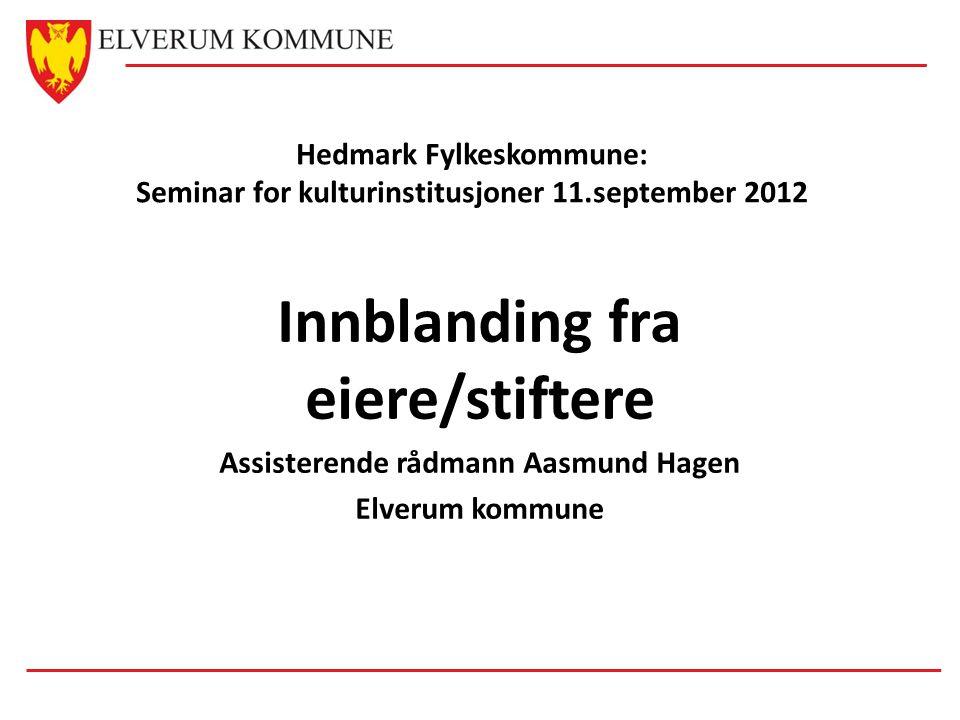 Hedmark Fylkeskommune: Seminar for kulturinstitusjoner 11.september 2012 Innblanding fra eiere/stiftere Assisterende rådmann Aasmund Hagen Elverum kommune