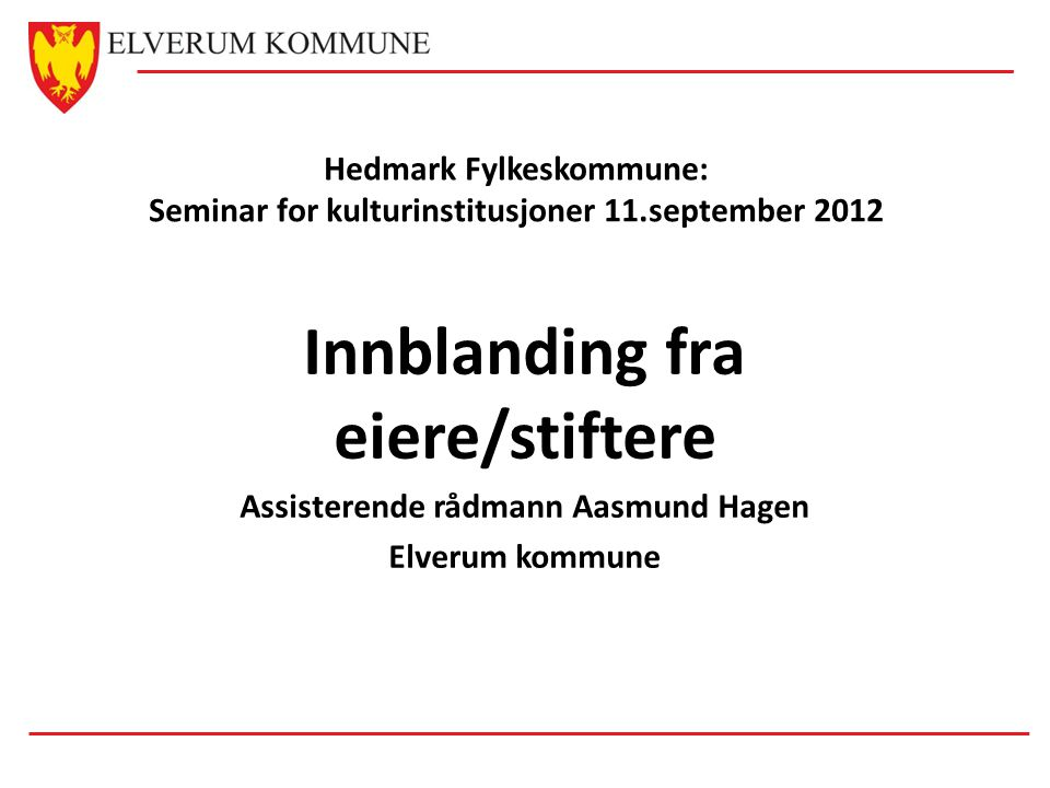 Hedmark Fylkeskommune: Seminar for kulturinstitusjoner 11.september 2012 Innblanding fra eiere/stiftere Assisterende rådmann Aasmund Hagen Elverum kom