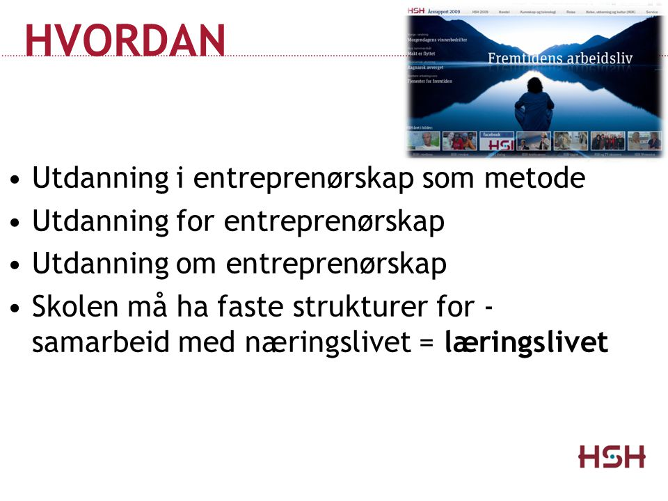 HVORDAN •Utdanning i entreprenørskap som metode •Utdanning for entreprenørskap •Utdanning om entreprenørskap •Skolen må ha faste strukturer for - sama