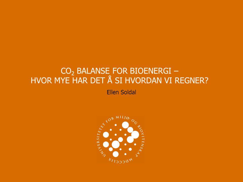 CO 2 BALANSE FOR BIOENERGI – HVOR MYE HAR DET Å SI HVORDAN VI REGNER? Ellen Soldal