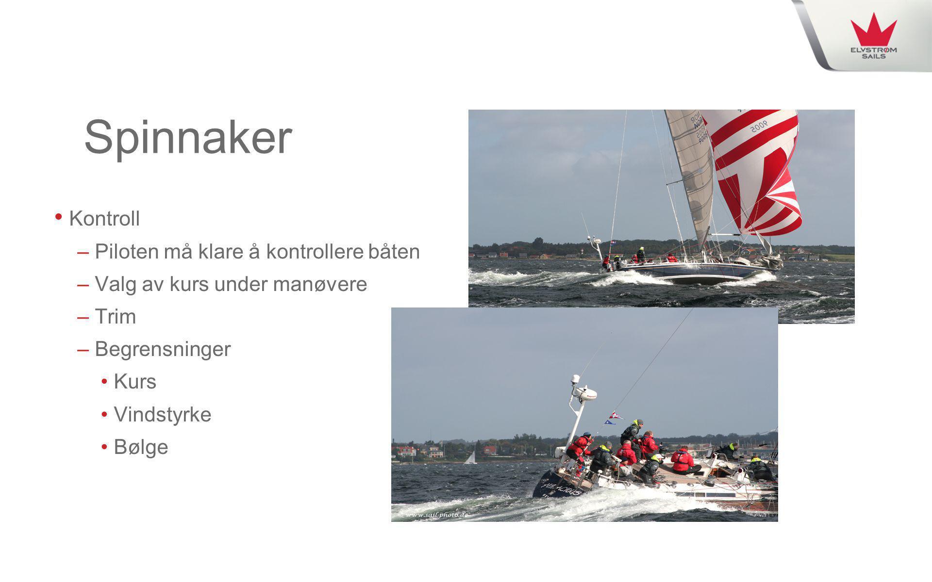 Spinnaker • Kontroll – Piloten må klare å kontrollere båten – Valg av kurs under manøvere – Trim – Begrensninger • Kurs • Vindstyrke • Bølge